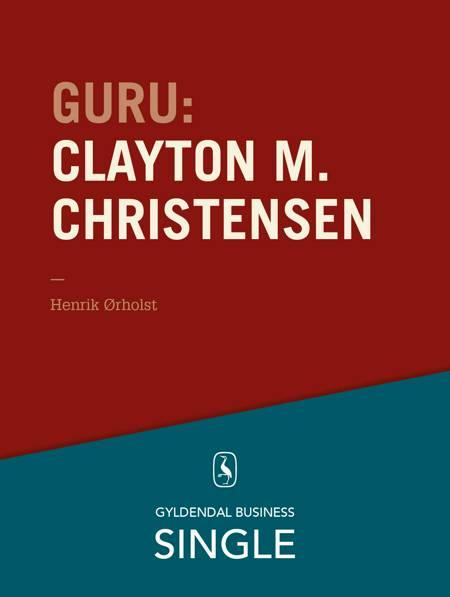Guru: Clayton M. Christensen - det innovative spring af Henrik Ørholst