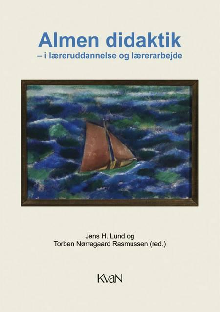 Almen didaktik - i læreruddannelse og lærerarbejde af Jens H. Lund, Torben Nørregaard Rasmussen og Jens H. Lund m. fl.