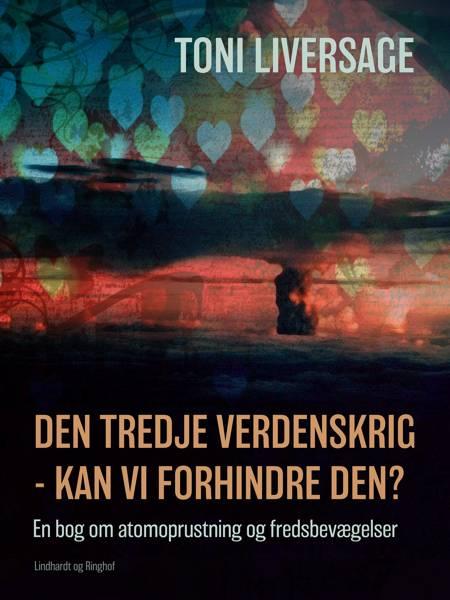Den tredje verdenskrig - kan vi forhindre den?: en bog om atomoprustning og fredsbevægelser af Toni Liversage