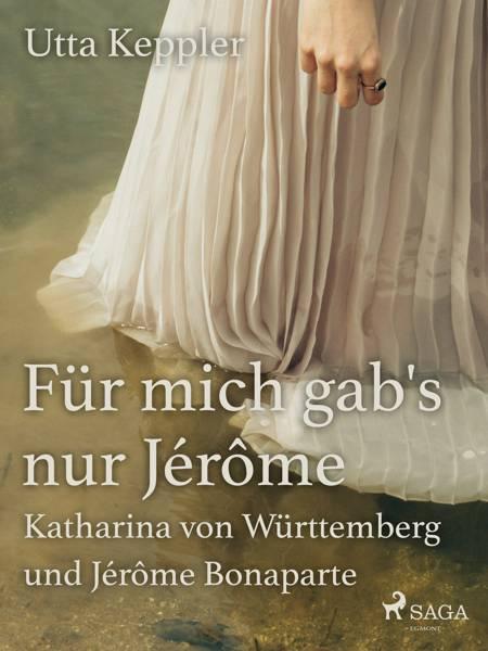 Für mich gab's nur Jérôme - Katharina von Württemberg und Jérôme Bonaparte af Utta Keppler