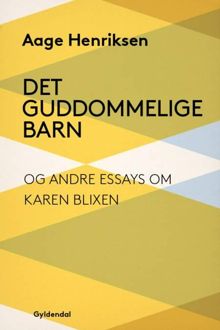 Det guddommelige barn og andre essays om Karen Blixen af Aage Henriksen