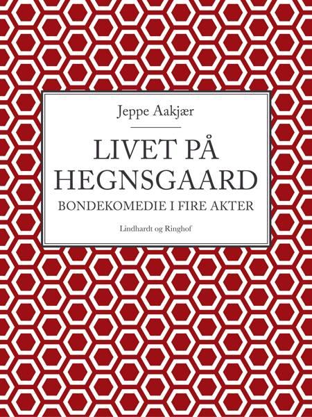 Livet på Hegnsgaard: Bondekomedie i fire akter af Jeppe Aakjær