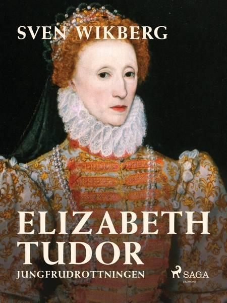 Elizabeth Tudor, jungfrudrottningen. af Sven Wikberg