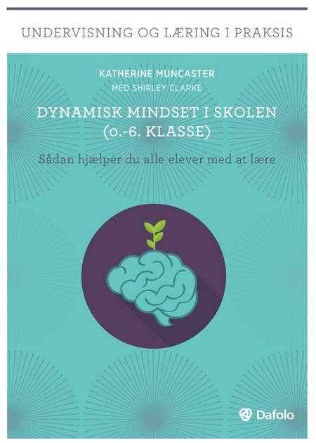 Dynamisk mindset i skolen (0.-6.klasse) af Katherine Muncaster med Shirley Clarke