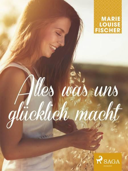 Alles was uns glücklich macht af Marie Louise Fischer