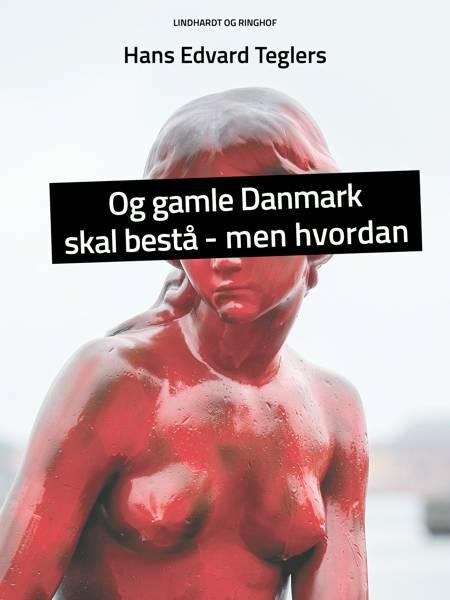 Og gamle Danmark skal bestå - men hvordan af Hans Edvard Teglers