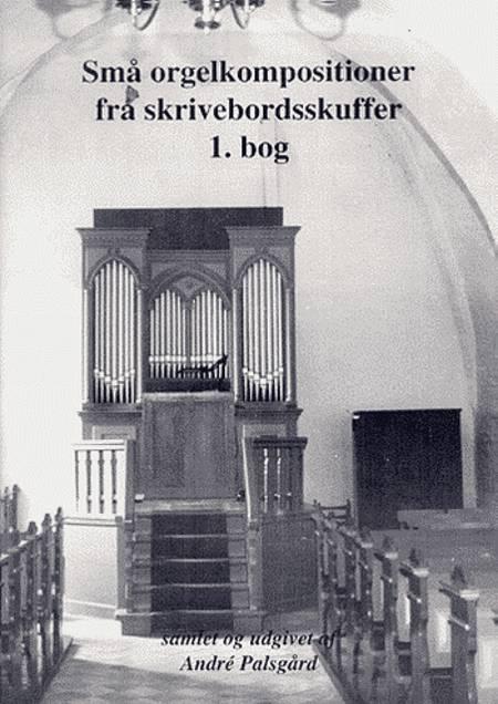 Små orgelkompositioner fra skrivebordsskuffer 1. Bog af André Palsgård, Erik Poulsen og Christen Christensen