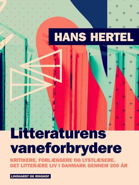Litteraturens vaneforbrydere. Kritikere, forlæggere og lystlæsere. Det litterære liv i Danmark gennem 200 år af Hans Hertel