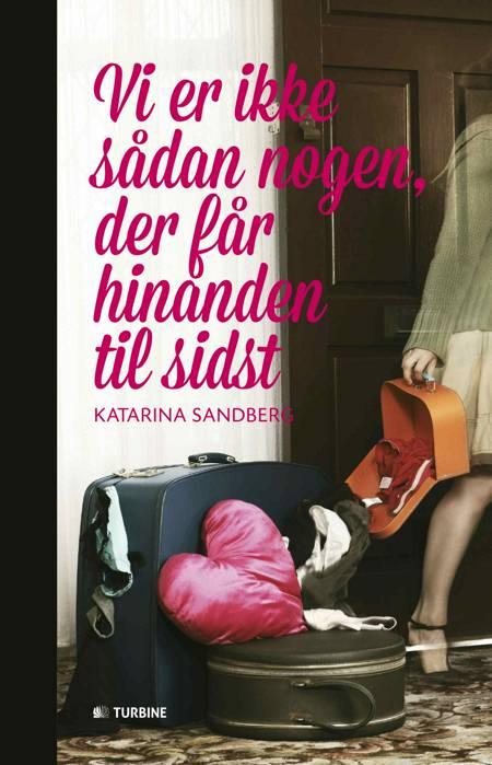 Vi er ikke sådan nogen, der får hinanden til sidst af Katarina Sandberg