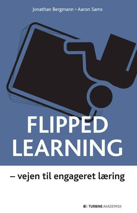 Flipped learning - vejen til engageret læring af Jonathan Bergmann og Aaron Sams