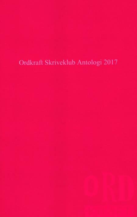 Ordkraft Skriveklub Antologi 2017 af Frederik Pedersen, Cecilie Lindgaard og Anne Kirstine Lund Mathiesen m.fl.