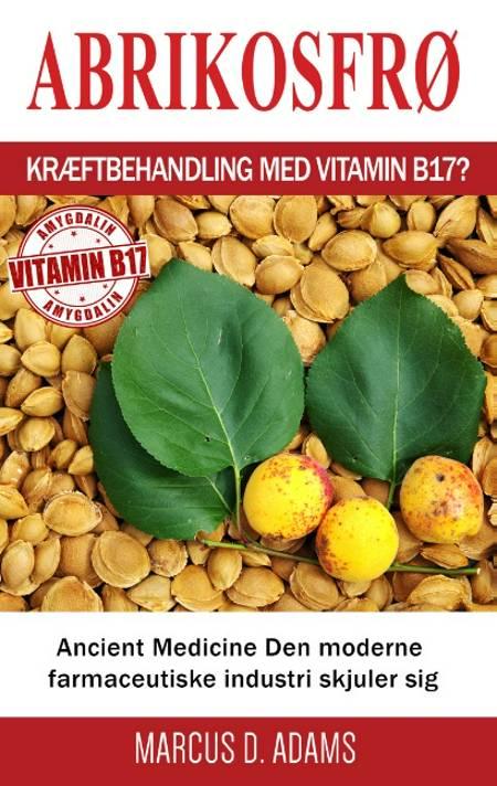 Abrikosfrø - Kræftbehandling med vitamin B17? af Marcus D. Adams