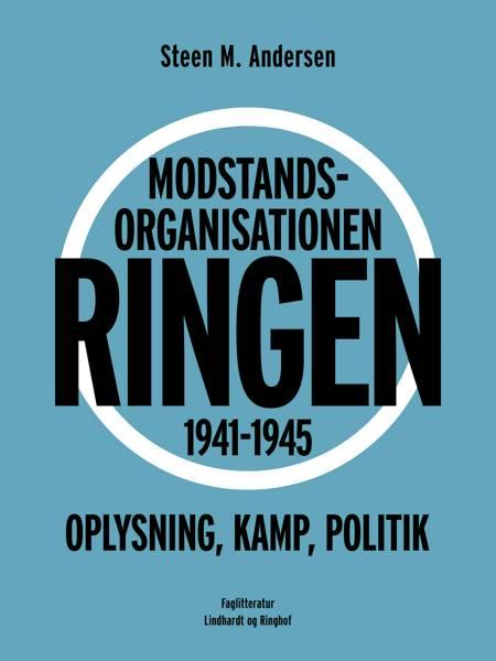 Modstandsorganisationen Ringen 1941-1945. Oplysning, kamp, politik af Steen M. Andersen