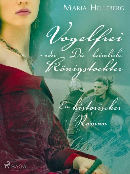 Vogelfrei - oder Die heimliche Königstochter - Ein historischer Roman af Maria Helleberg