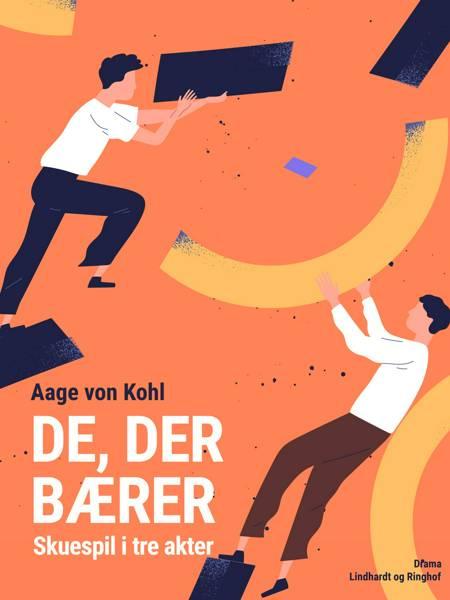 De, der bærer. Skuespil i tre akter af Aage Von Kohl