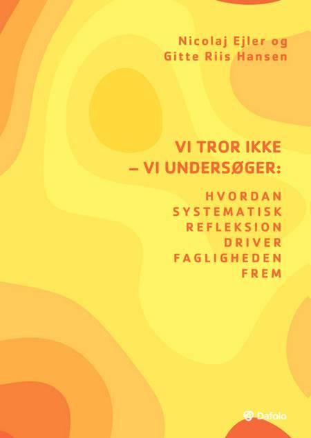 Vi tror ikke - vi undersøger: Hvordan systematisk refleksion driver fagligheden frem af Nicolaj Ejler og Gitte Riis Hansen