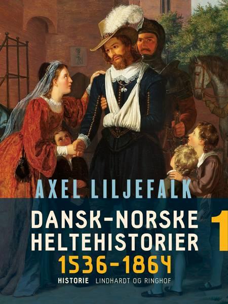 Dansk-norske heltehistorier 1536-1864. Bind 1 af Axel Liljefalk