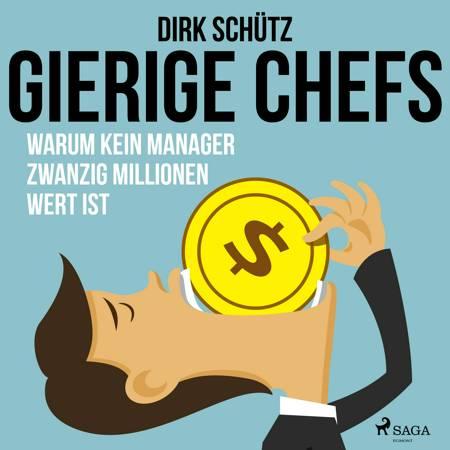 Gierige Chefs - Warum kein Manager zwanzig Millionen wert ist af Dirk Schütz