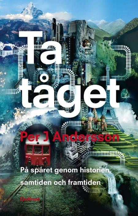 Ta tåget : på spåret genom historien, samtiden och framtiden af Per J. Andersson