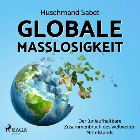 Globale Maßlosigkeit - Der (un)aufhaltbare Zusammenbruch des weltweiten Mittelstands af Huschmand Sabet