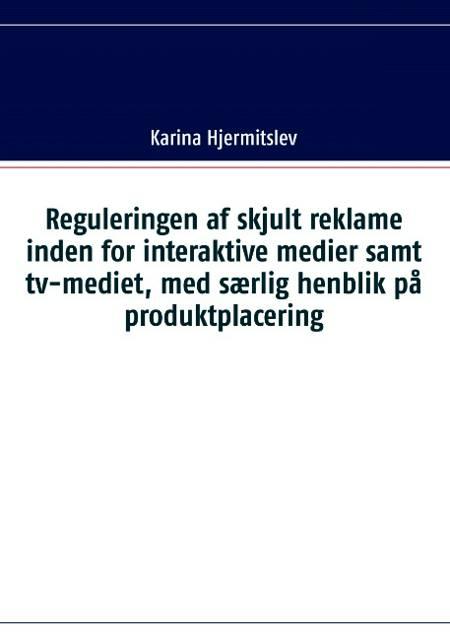 Reguleringen af skjult reklame indenfor interaktive medier samt tv-mediet, med særlig henblik på produktplacering af Karina Hjermitslev