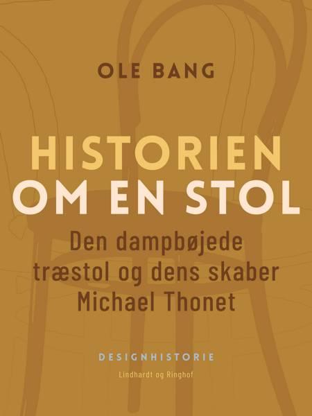 Historien om en stol. Den dampbøjede træstol og dens skaber Michael Thonet af Ole Bang