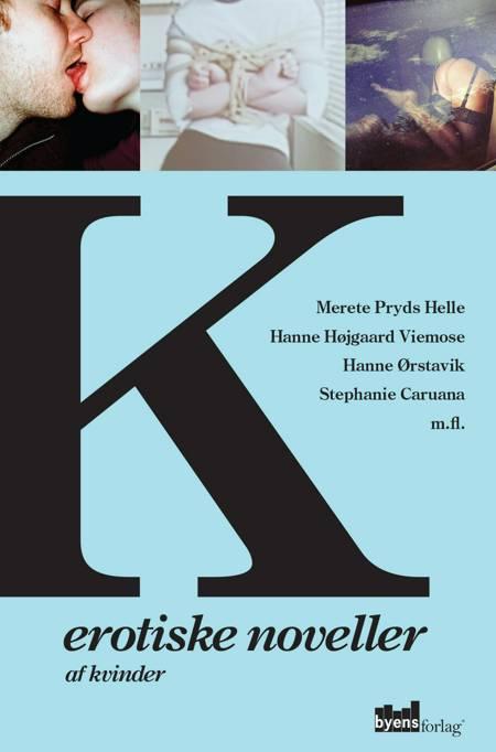 K - Erotiske noveller af kvinder af Merete Pryds Helle, Hanne Ørstavik, Hanne Højgaard Viemose, Benedicta Söderberg, Stephanie Caruana og Flere forfattere m.fl.