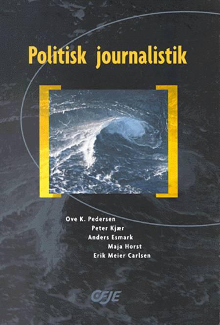 Politisk journalistik af Peter Kjær, Ove K. Pedersen, Anders Esmark og Maja Horst og Erik Meier Carlsen m.fl.