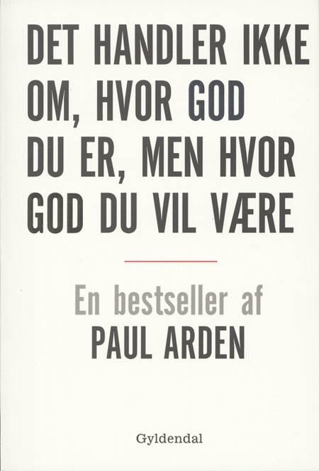 Det handler ikke om, hvor god du er, men hvor god du vil være af Paul Arden