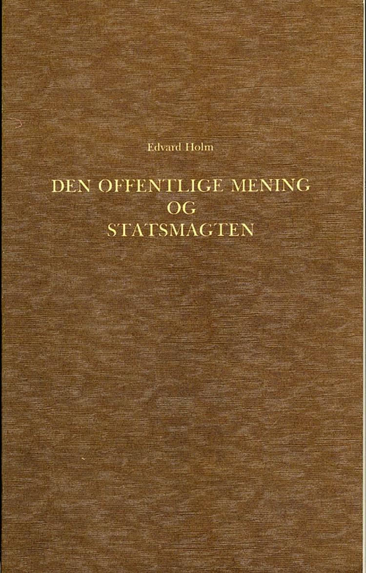 Den offentlige Mening og Statsmagten i den dansk-norske Stat i Slutningen af det 18de Aarhundrede 1784-1799 af Edvard Holm