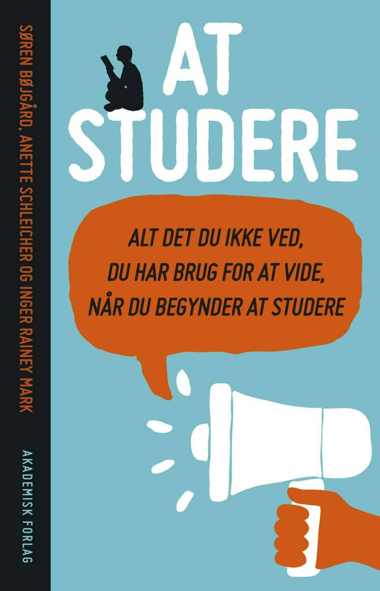 At studere - alt det du ikke ved du har brug for at vide, når du begynder at studere af Anette Schleicher, Søren Bøjgård og Inger Rainey Mark