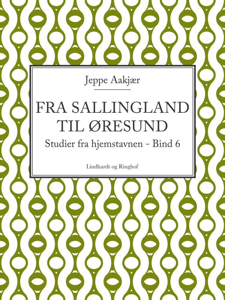 Fra Sallingland til Øresund: Studier fra hjemstavnen. Bind 6 af Jeppe Aakjær