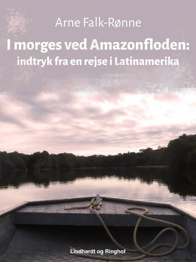 I morges ved Amazonfloden: indtryk fra en rejse i Latinamerika af Arne Falk-Rønne