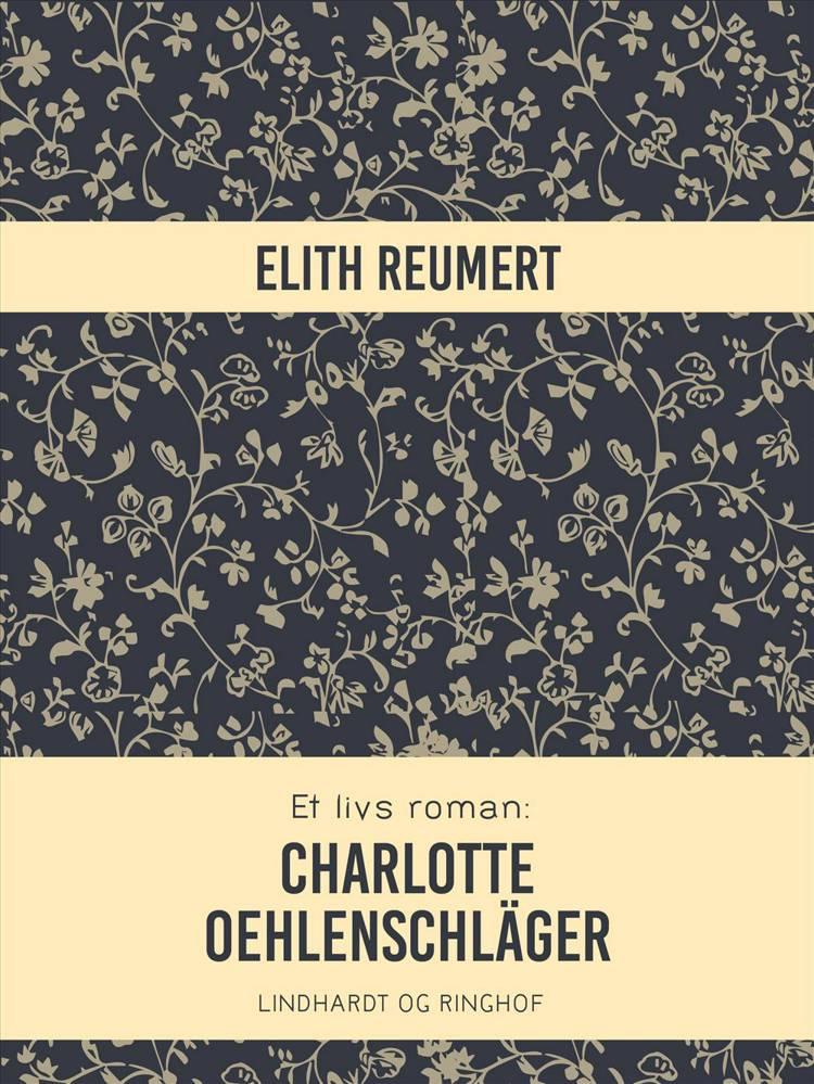 Et livs roman: Charlotte Oehlenschläger af Elith Reumert