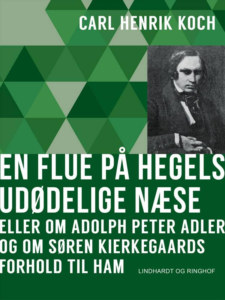 En flue på Hegels udødelige næse eller Om Adolph Peter Adler og om Søren Kierkegaards forhold til ham af Carl Henrik Koch