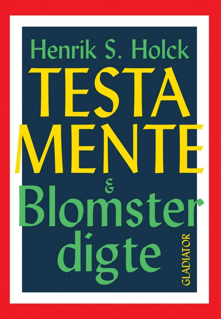 Testamente & blomsterdigte af Henrik S. Holck