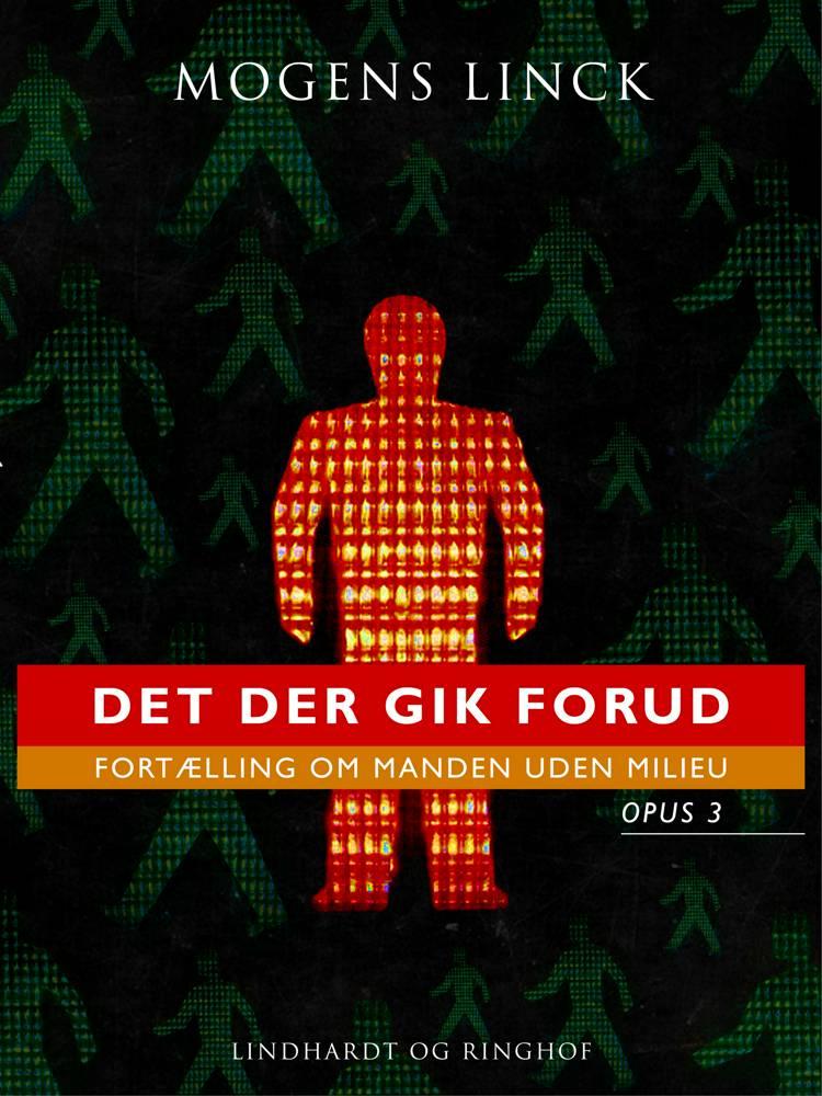 Det der gik forud: Fortælling om manden uden milieu: Opus 3 af Mogens Linck