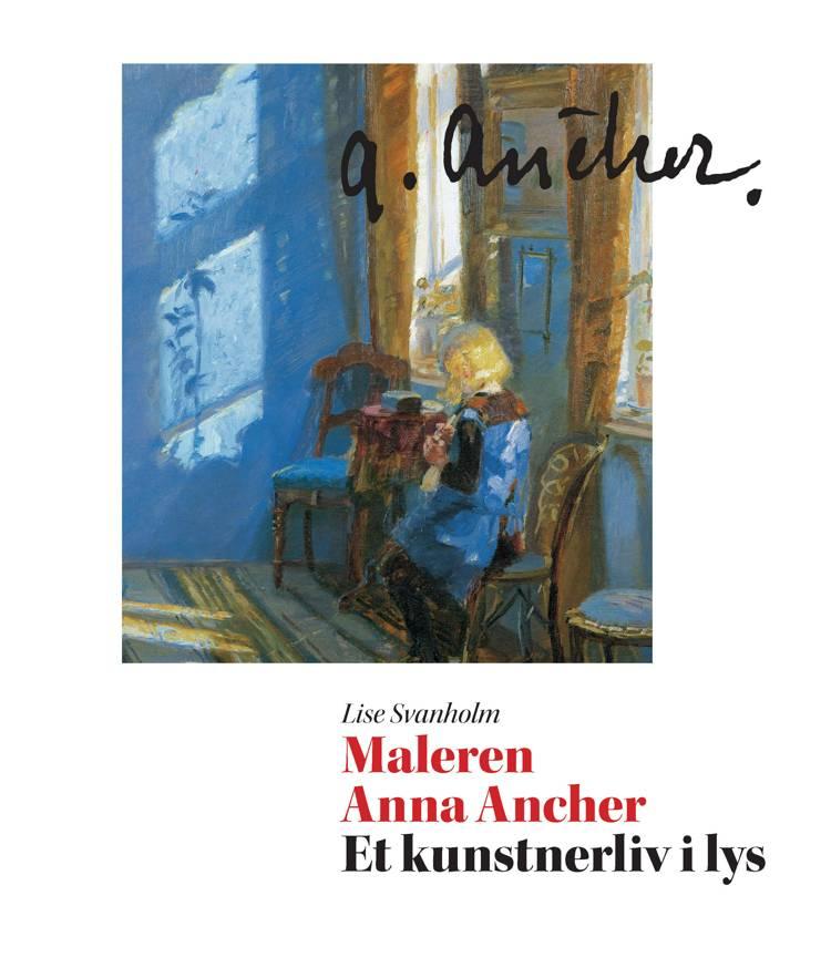 Maleren Anna Ancher - et kunstnerliv i lys af Lise Svanholm
