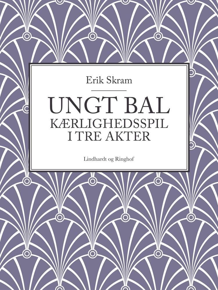 Ungt bal: Kærlighedsspil i tre akter af Erik Skram