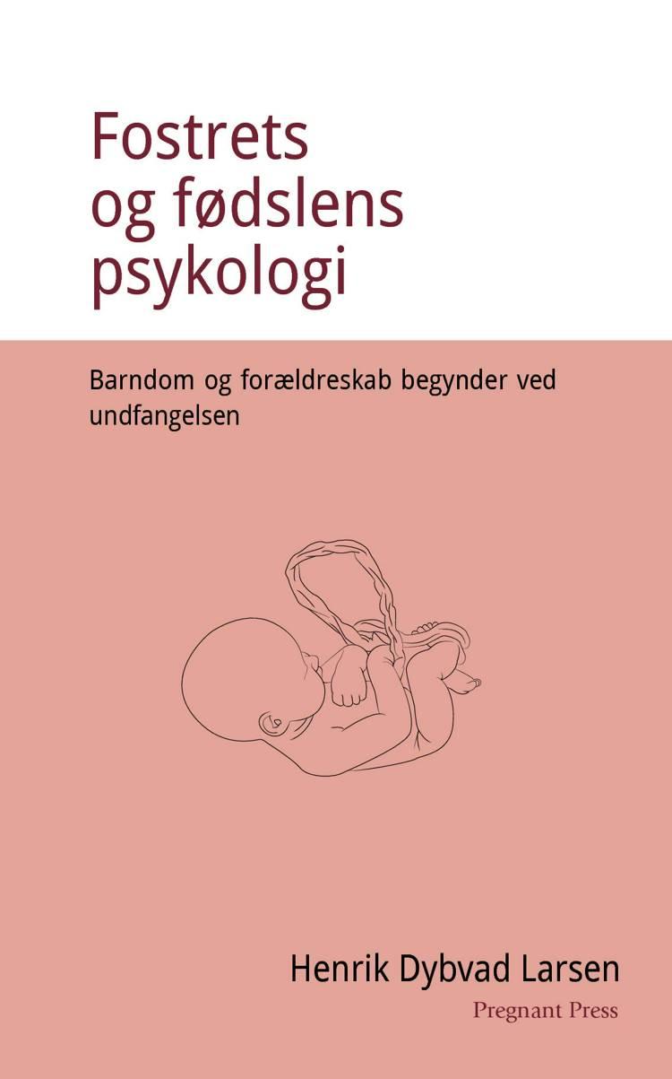 Fostrets og fødslens psykologi. Barndom og forældreskab begynder ved undfangelsen. af Henrik Dybvad Larsen