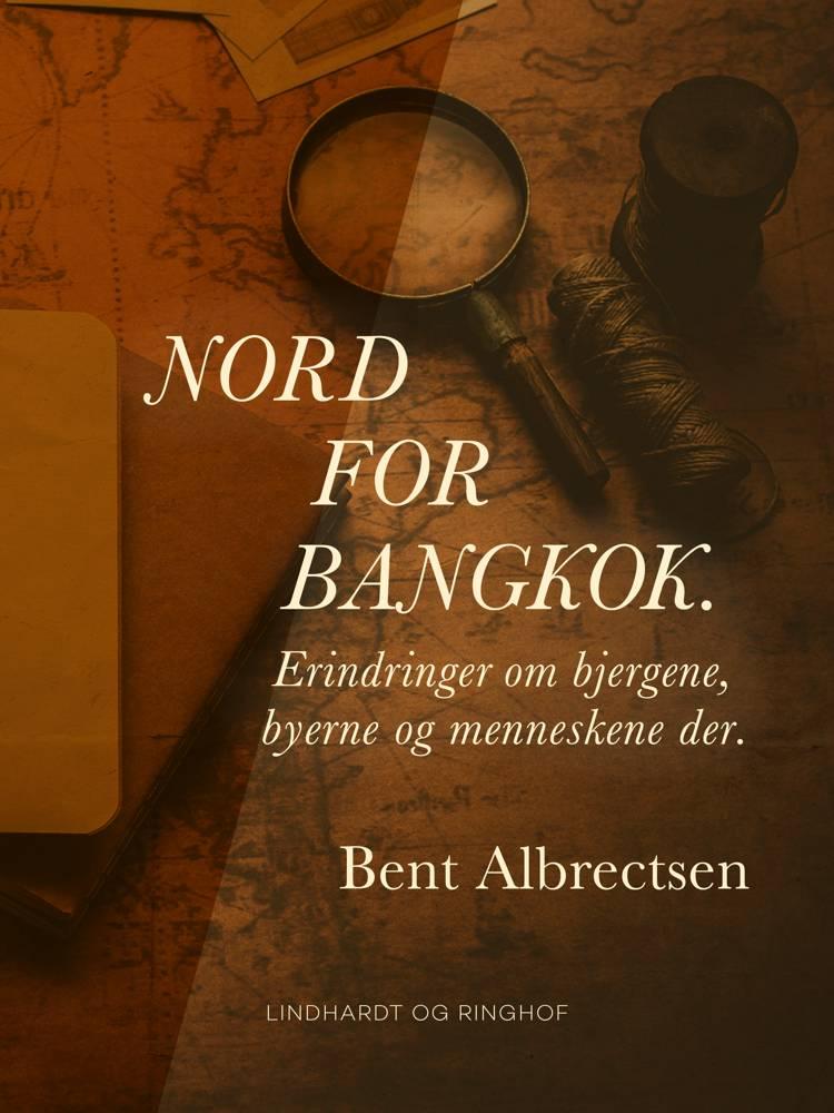 Nord for Bangkok. Erindringer om bjergene, byerne og menneskene der. af Bent Albrectsen