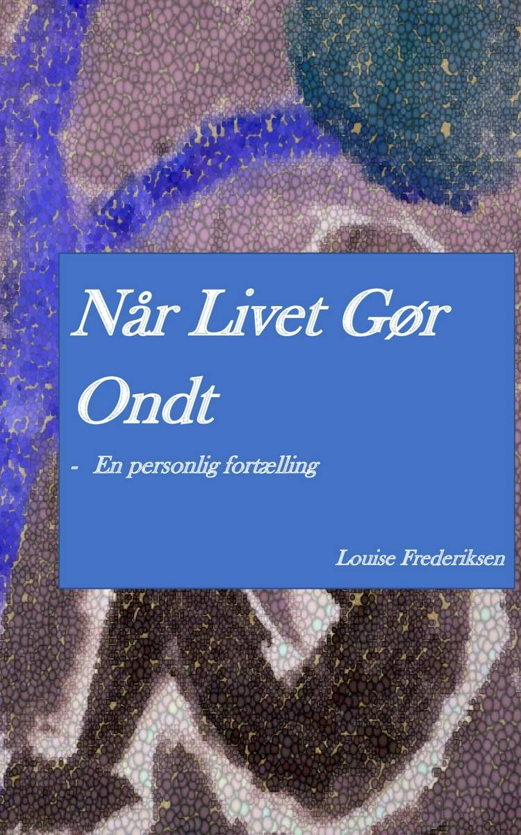 Når livet gør ondt - En personlig fortælling af Louise Frederiksen