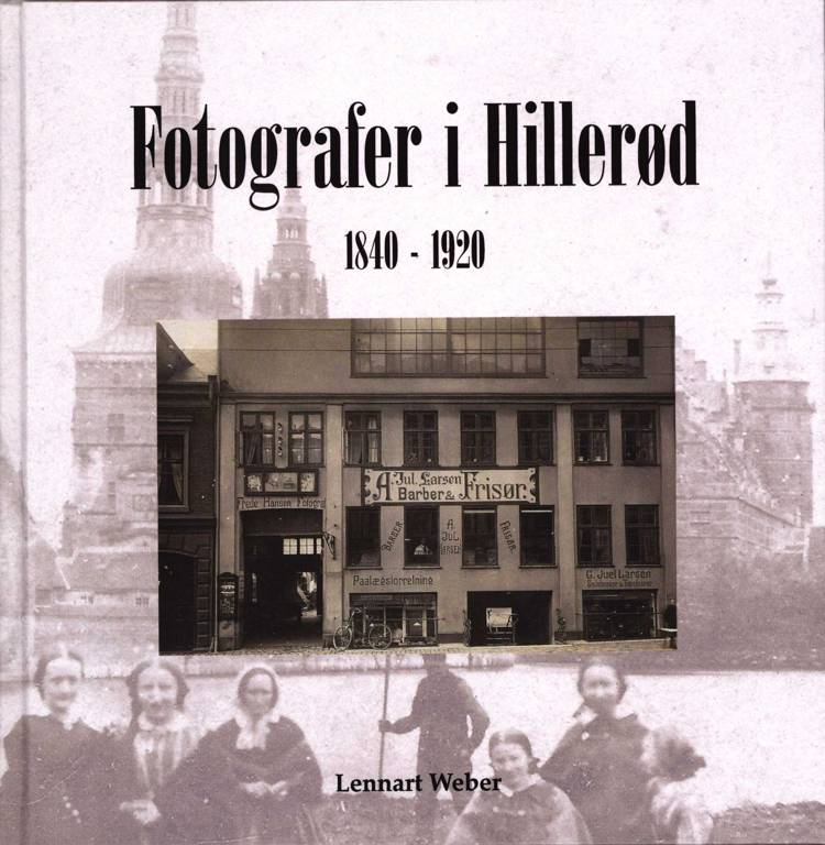 Fotografer i Hillerød 1840 - 1920 af Lennart Weber