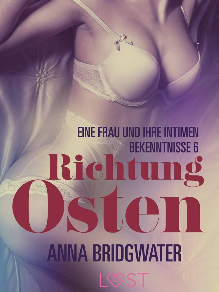 Richtung Osten - eine Frau und ihre intimen Bekenntnisse 6: Erotische Novelle af Anna Bridgwater