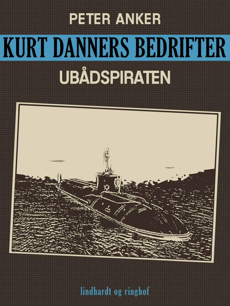 Kurt Danners bedrifter: Ubådspiraten af Peter Anker