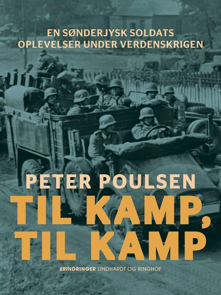 Til kamp, til kamp. En sønderjysk soldats oplevelser under verdenskrigen af Peter Poulsen