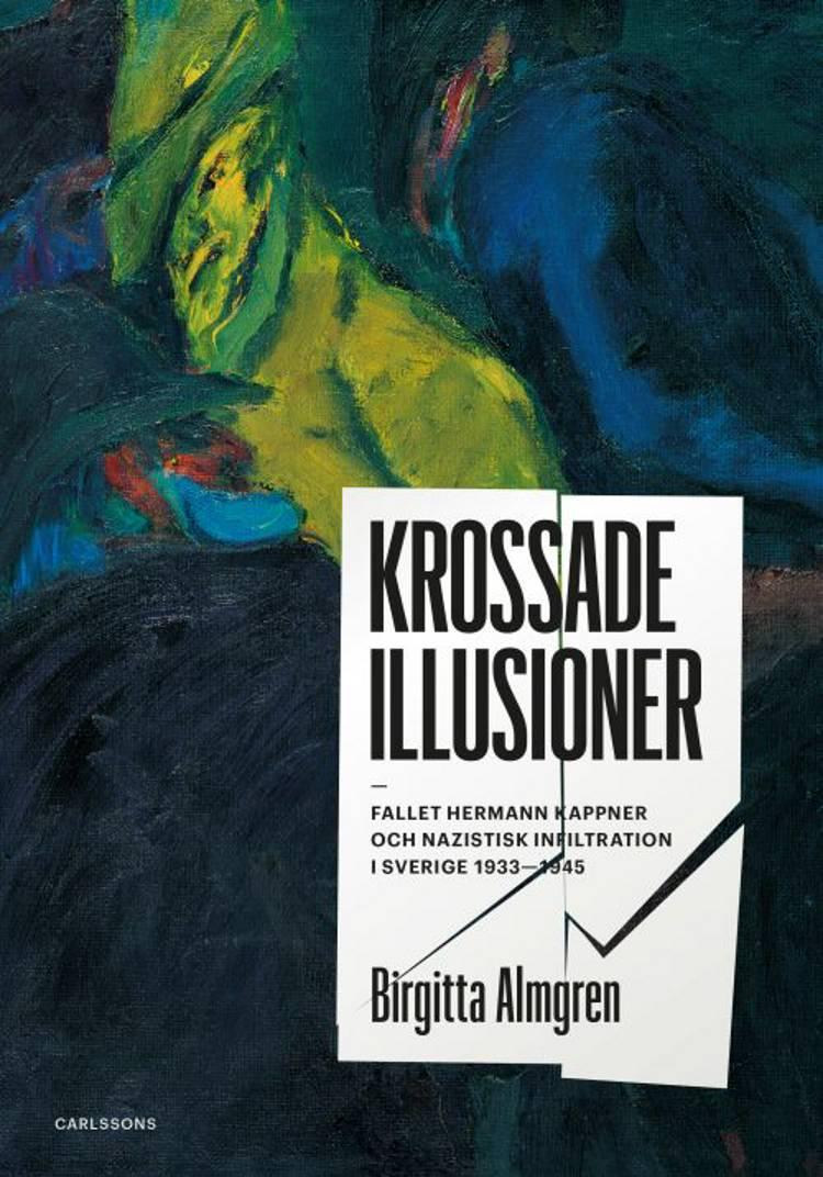 Krossade illusioner : fallet Hermann Kappner och nazistisk infiltration i Sverige 1933-1945 af Birgitta Almgren