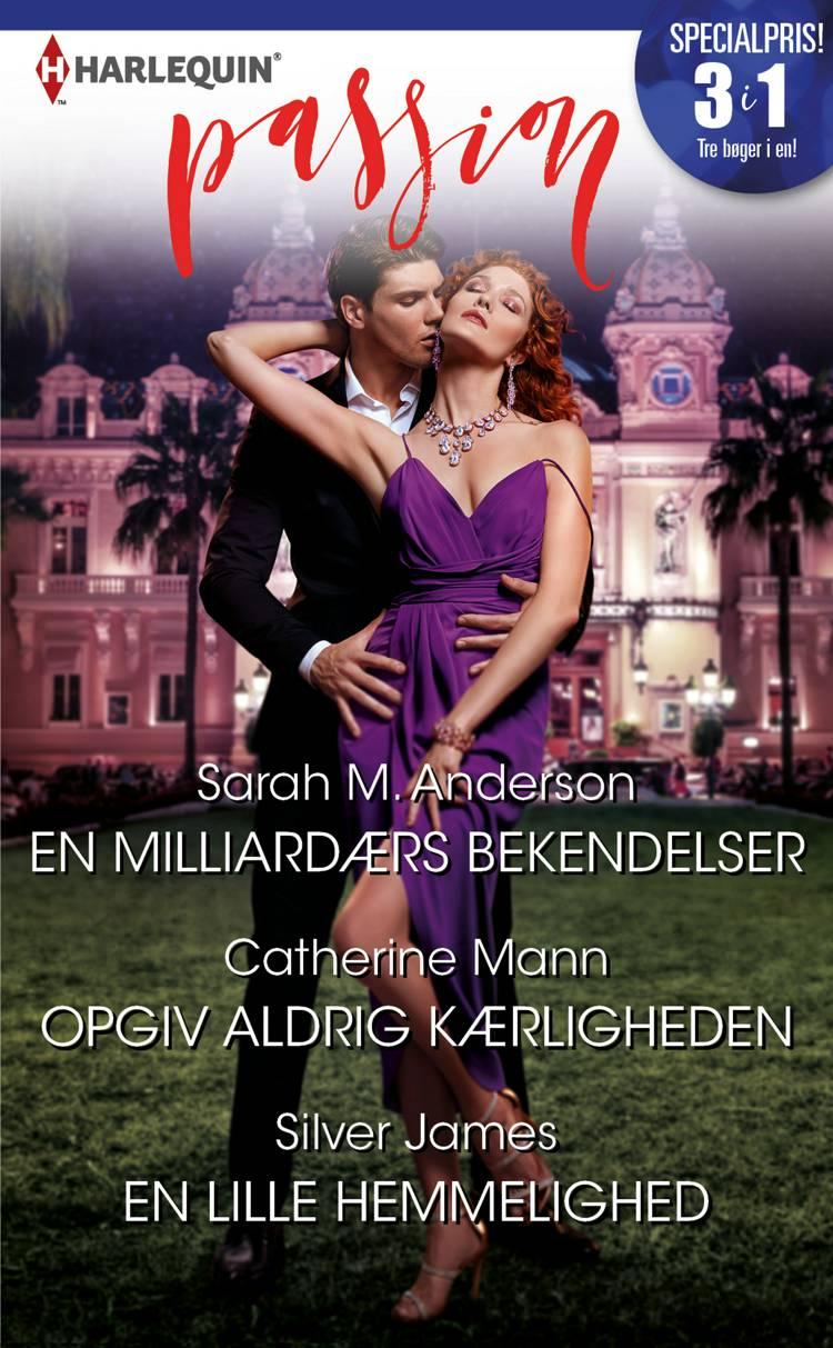 En milliardærs bekendelser/Opgiv aldrig kærligheden/En lille hemmelighed af Catherine Mann, Sarah M. Anderson og Silver James
