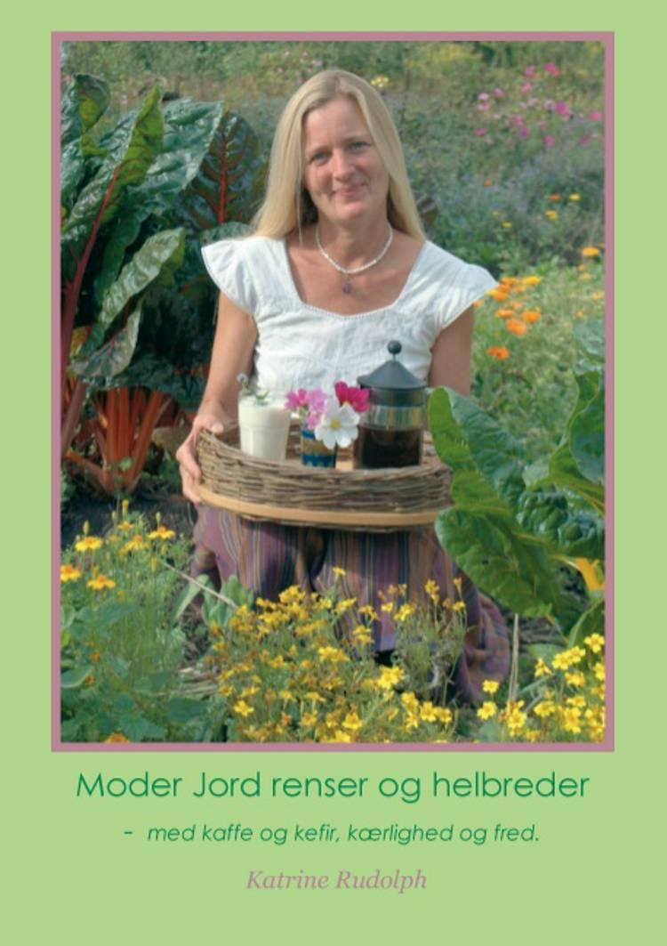 Moder Jord renser og helbreder - med kaffe og kefir, kærlighed og fred af Katrine Rudolph