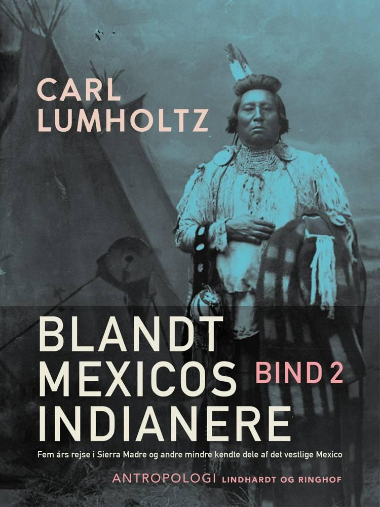 Blandt Mexicos indianere. Fem års rejse i Sierra Madre og andre mindre kendte dele af det vestlige Mexico. Bind 2 af Carl Lumholtz
